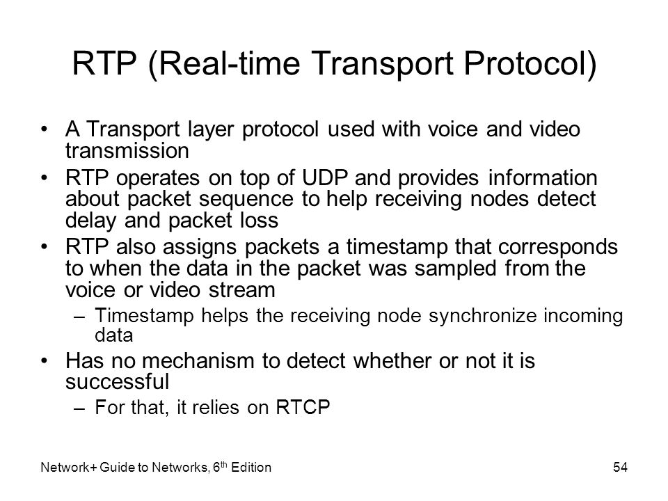RTP (Real-time Transport Protocol) A Transport layer protocol used with voice and video transmission RTP operates on top of UDP and provides informati