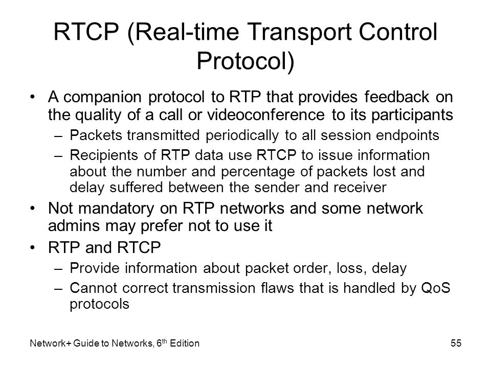 RTCP (Real-time Transport Control Protocol) A companion protocol to RTP that provides feedback on the quality of a call or videoconference to its part