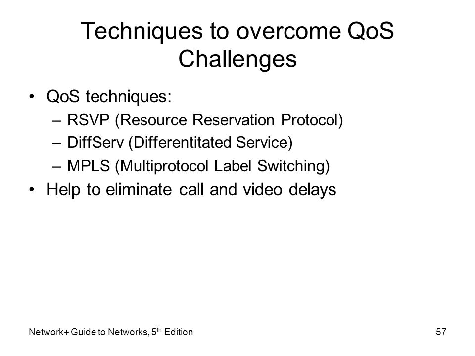 Techniques to overcome QoS Challenges QoS techniques: –RSVP (Resource Reservation Protocol) –DiffServ (Differentitated Service) –MPLS (Multiprotocol L