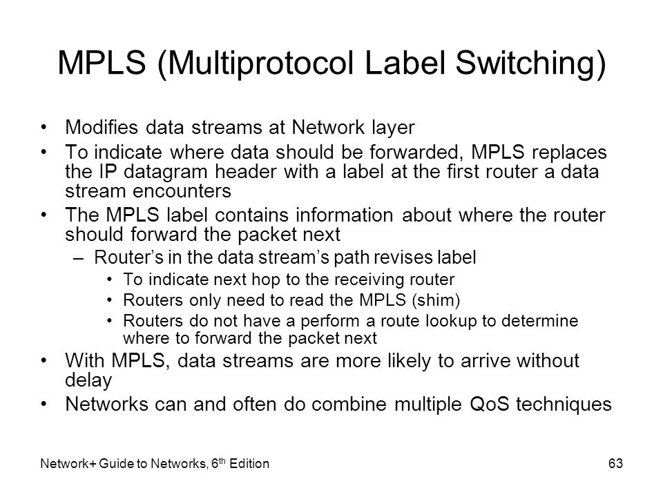 MPLS (Multiprotocol Label Switching) Modifies data streams at Network layer To indicate where data should be forwarded, MPLS replaces the IP datagram