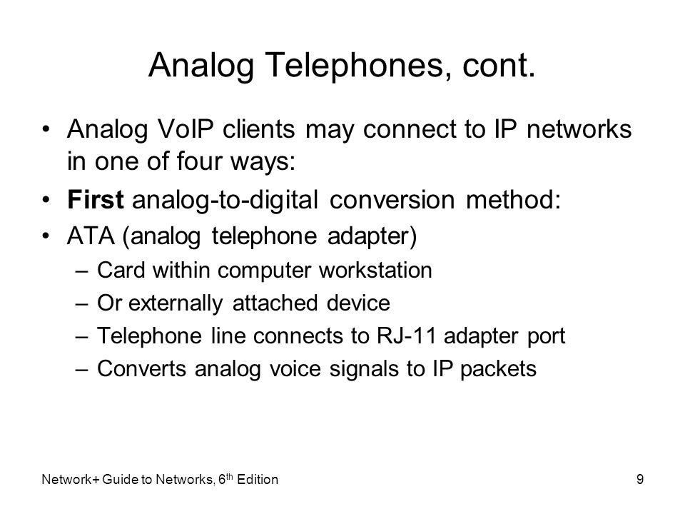 Analog Telephones, cont. Analog VoIP clients may connect to IP networks in one of four ways: First analog-to-digital conversion method: ATA (analog te