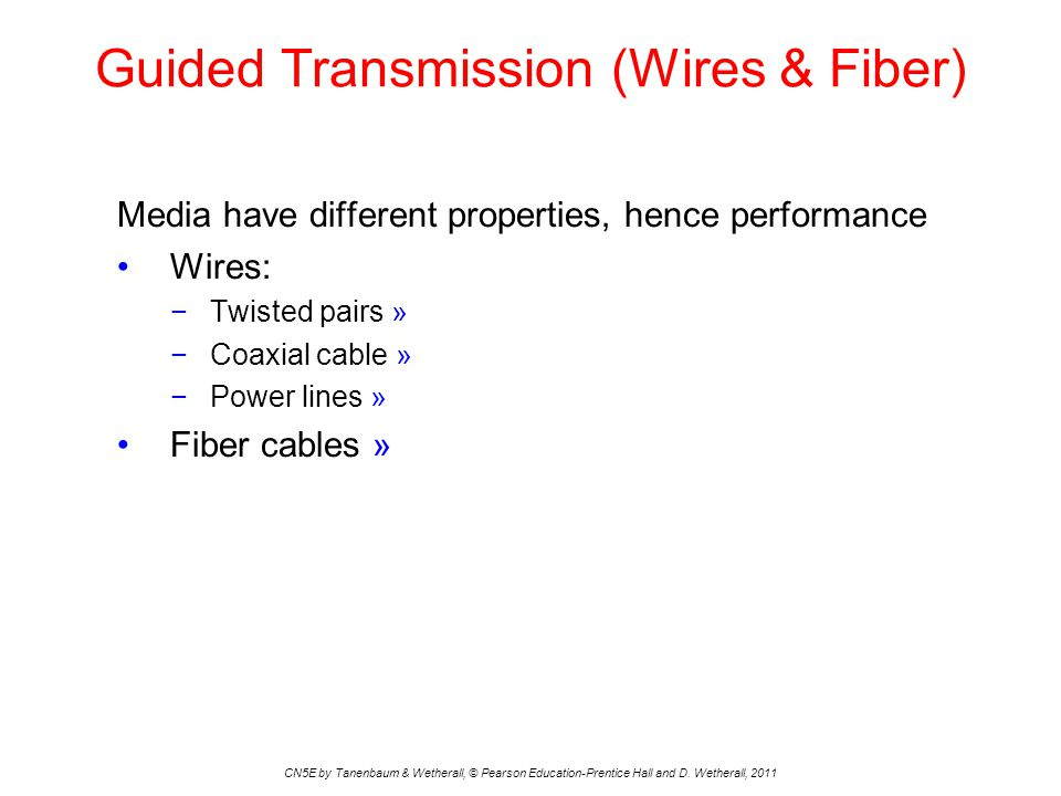 Guided Transmission (Wires & Fiber) CN5E by Tanenbaum & Wetherall, © Pearson Education-Prentice Hall and D. Wetherall, 2011 Media have different prope