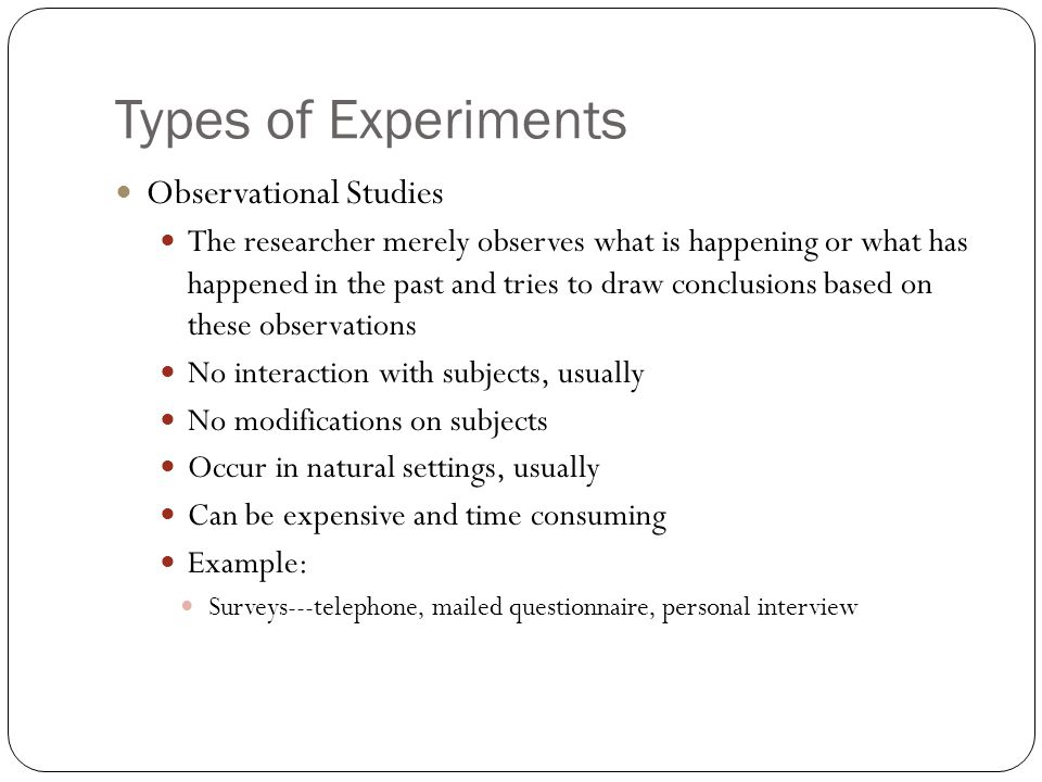 Types of Experiments Observational Studies The researcher merely observes what is happening or what has happened in the past and tries to draw conclus