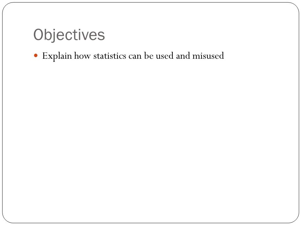 Objectives Explain how statistics can be used and misused