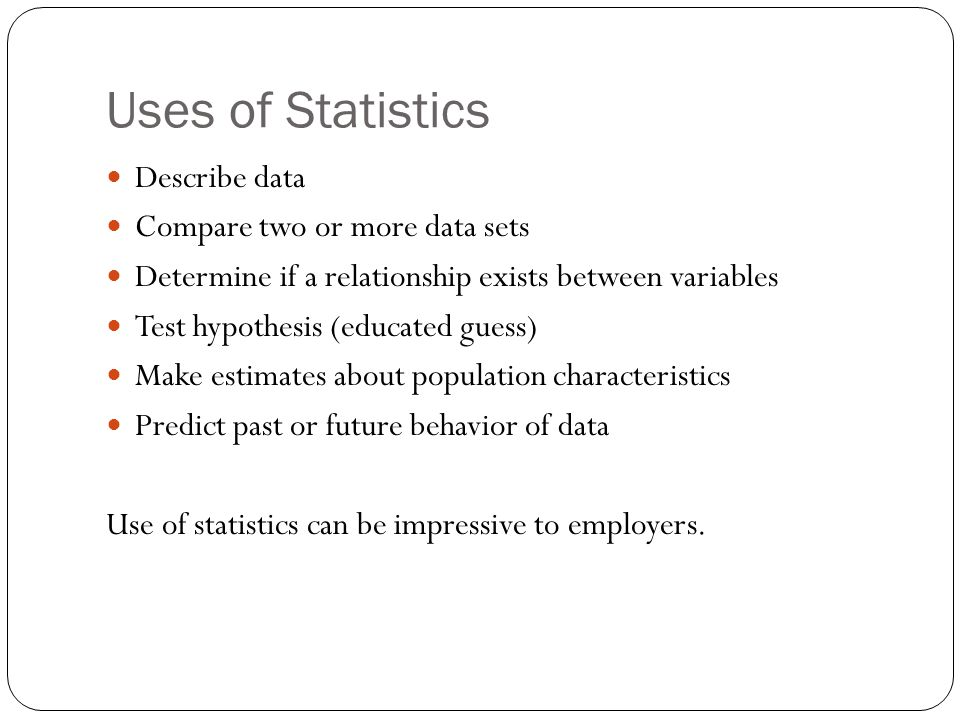 Uses of Statistics Describe data Compare two or more data sets Determine if a relationship exists between variables Test hypothesis (educated guess) M