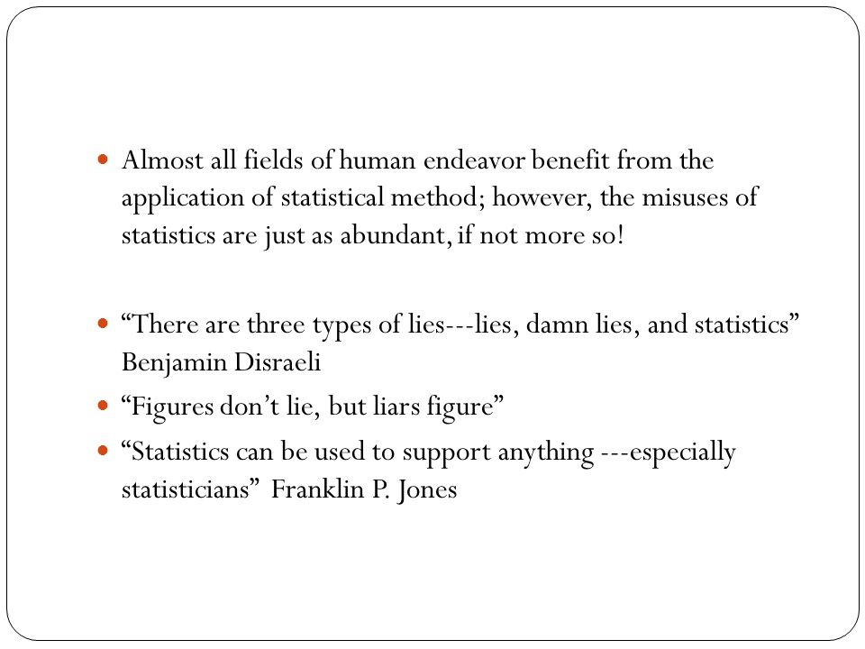 Almost all fields of human endeavor benefit from the application of statistical method; however, the misuses of statistics are just as abundant, if not more so.