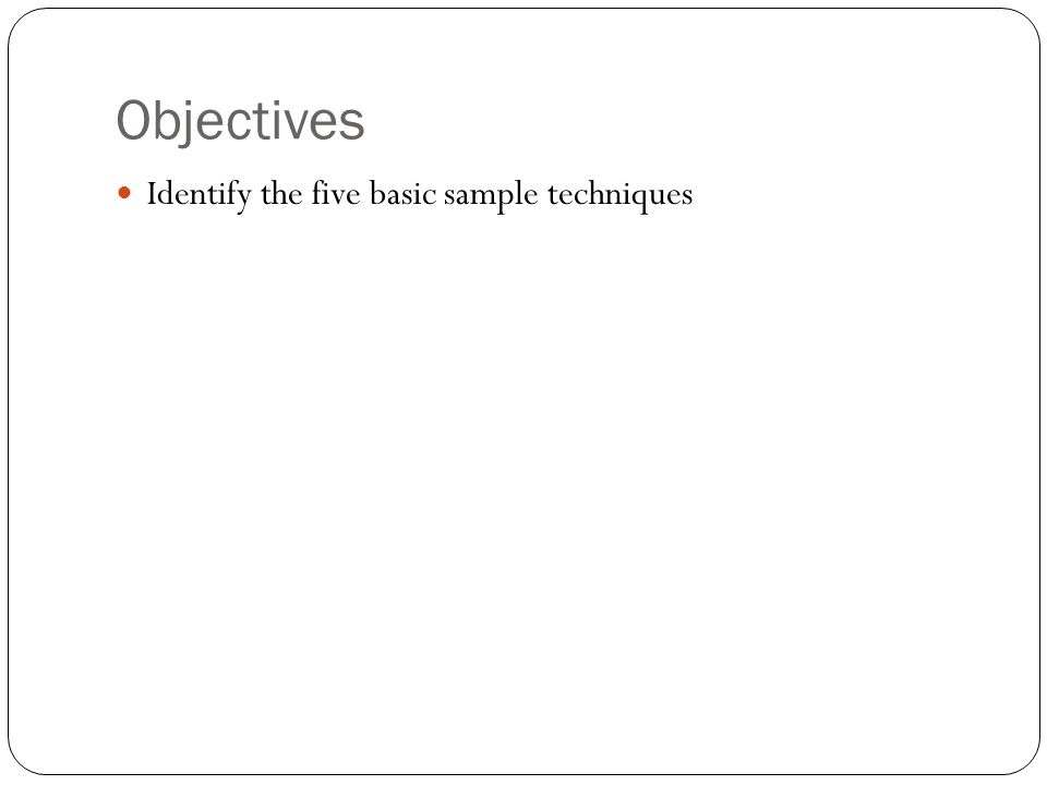 Objectives Identify the five basic sample techniques