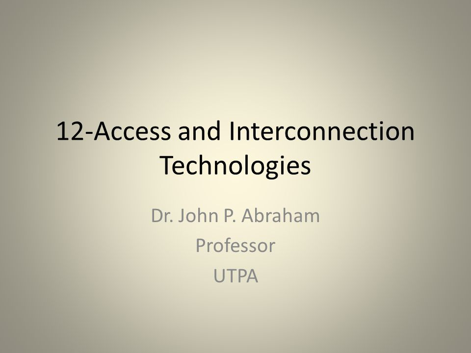 12-Access and Interconnection Technologies Dr. John P. Abraham Professor UTPA