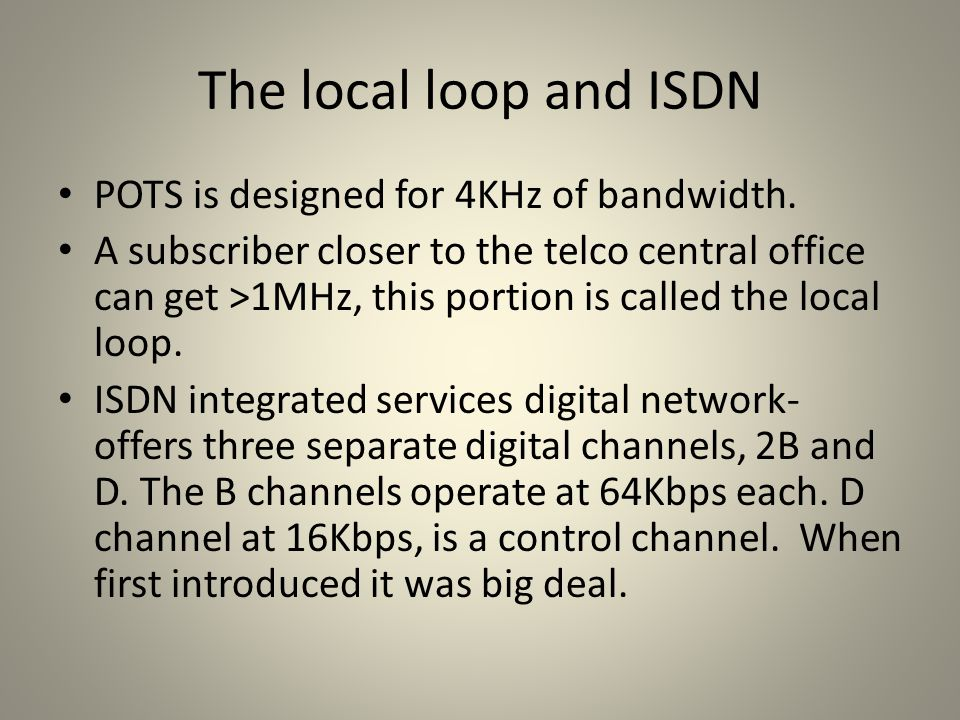 The local loop and ISDN POTS is designed for 4KHz of bandwidth. A subscriber closer to the telco central office can get >1MHz, this portion is called
