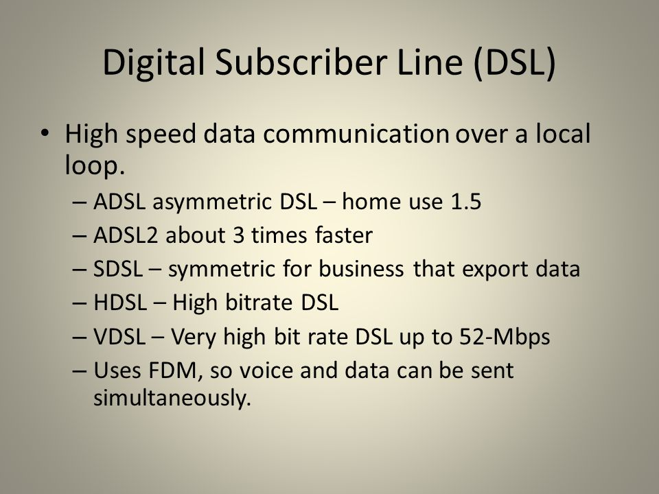 Digital Subscriber Line (DSL) High speed data communication over a local loop. – ADSL asymmetric DSL – home use 1.5 – ADSL2 about 3 times faster – SDS