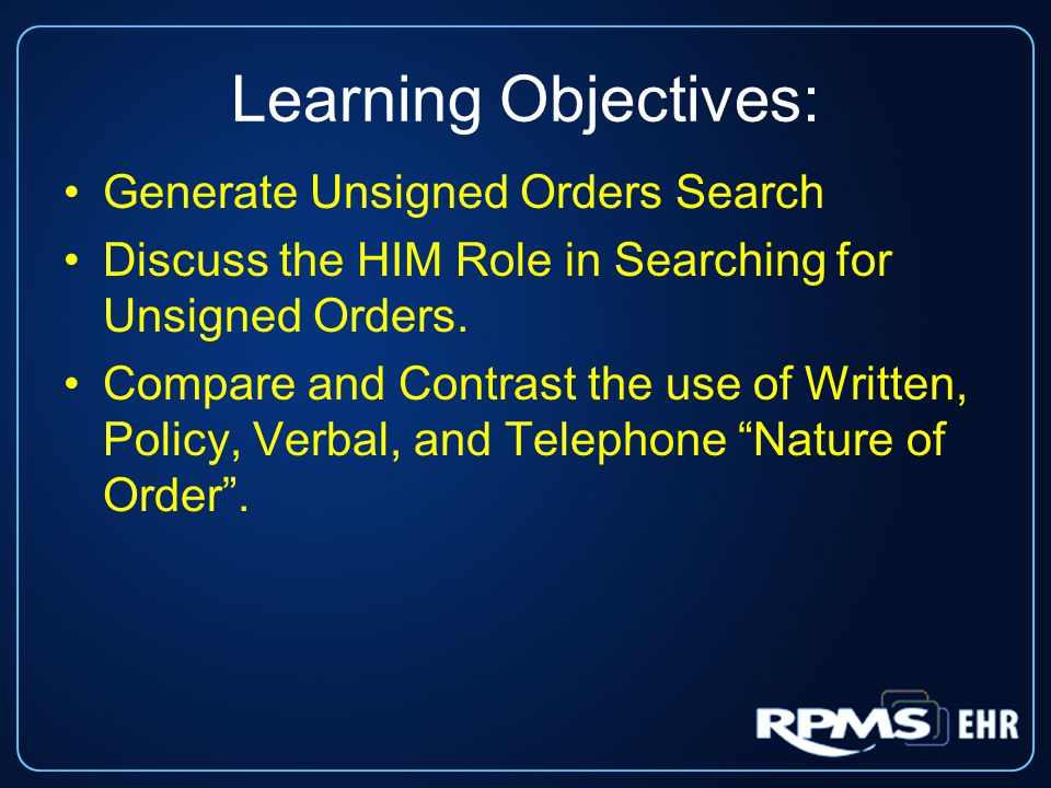 Learning Objectives: Generate Unsigned Orders Search Discuss the HIM Role in Searching for Unsigned Orders. Compare and Contrast the use of Written, P