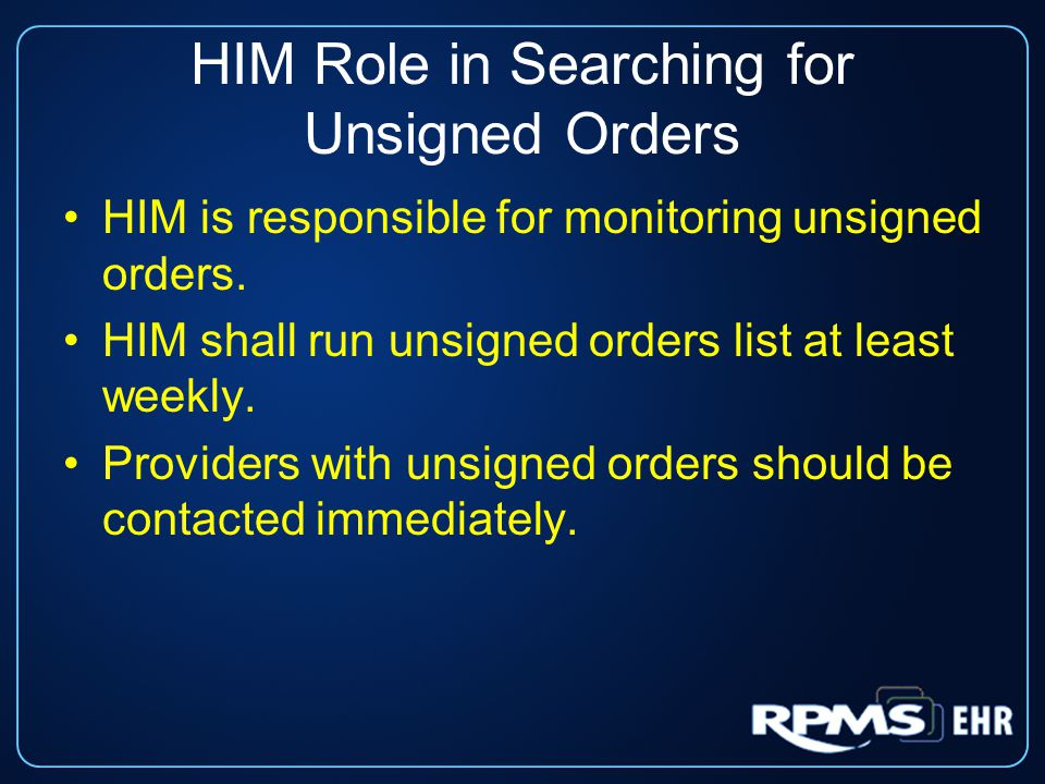 HIM Role in Searching for Unsigned Orders HIM is responsible for monitoring unsigned orders. HIM shall run unsigned orders list at least weekly. Provi