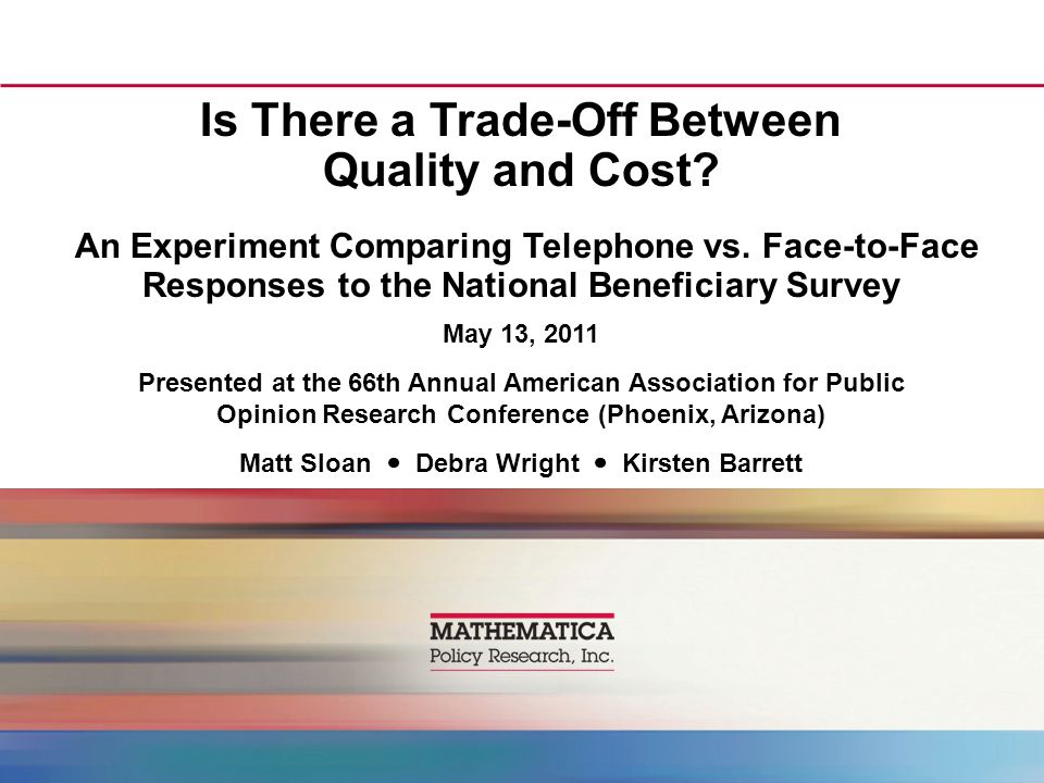 Is There a Trade-Off Between Quality and Cost? An Experiment Comparing Telephone vs. Face-to-Face Responses to the National Beneficiary Survey May 13,