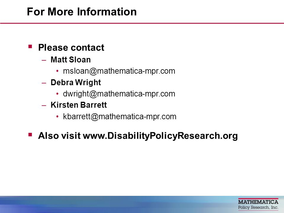 Please contact –Matt Sloan msloan@mathematica-mpr.com –Debra Wright dwright@mathematica-mpr.com –Kirsten Barrett kbarrett@mathematica-mpr.com Also visit www.DisabilityPolicyResearch.org For More Information