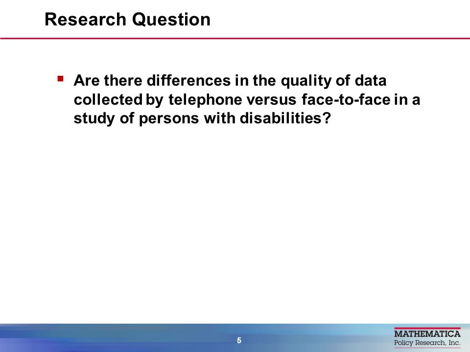 Are there differences in the quality of data collected by telephone versus face-to-face in a study of persons with disabilities? Research Question 5