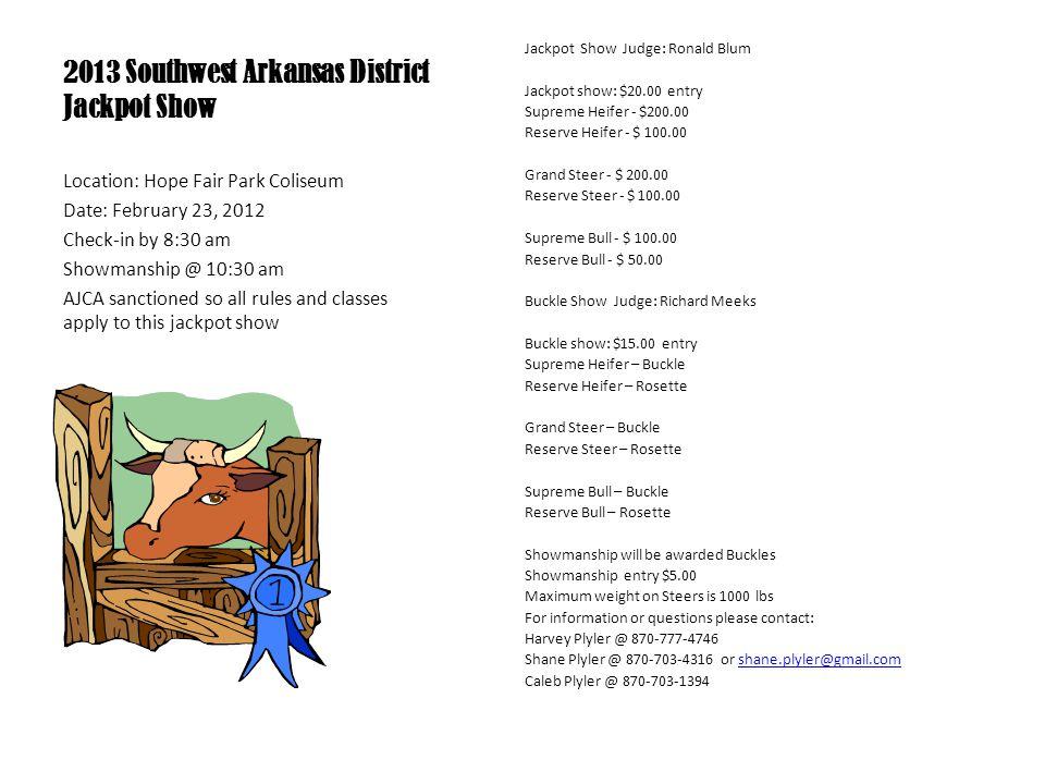 2013 Southwest Arkansas District Jackpot Show Jackpot Show Judge: Ronald Blum Jackpot show: $20.00 entry Supreme Heifer - $200.00 Reserve Heifer - $ 1