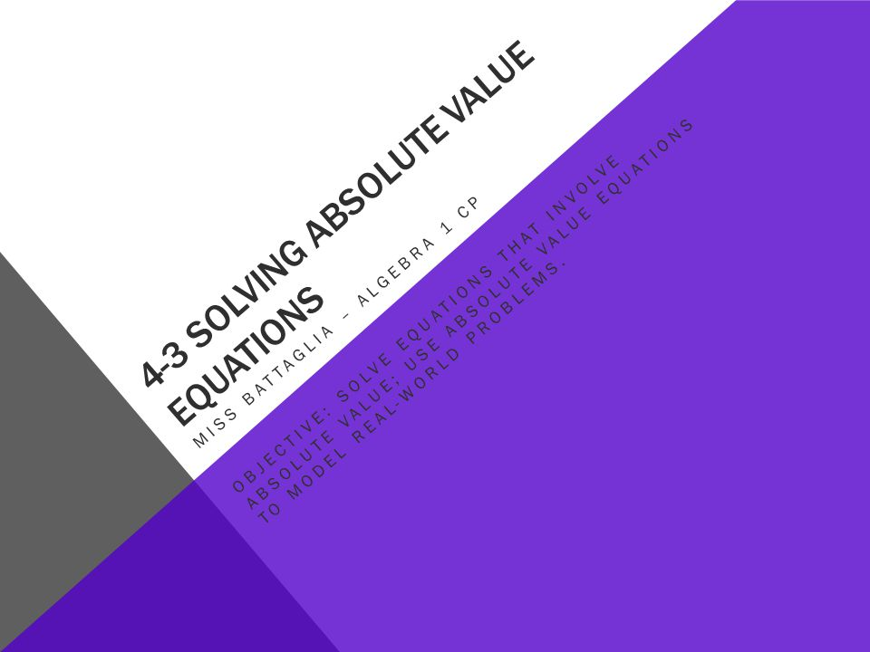 4-3 SOLVING ABSOLUTE VALUE EQUATIONS MISS BATTAGLIA – ALGEBRA 1 CP OBJECTIVE: SOLVE EQUATIONS THAT INVOLVE ABSOLUTE VALUE; USE ABSOLUTE VALUE EQUATIONS TO MODEL REAL-WORLD PROBLEMS.
