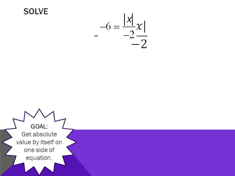 SOLVE GOAL: Get absolute value by itself on one side of equation.
