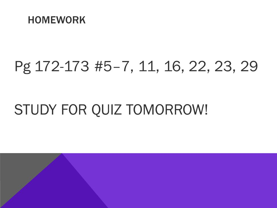 HOMEWORK Pg 172-173 #5–7, 11, 16, 22, 23, 29 STUDY FOR QUIZ TOMORROW!