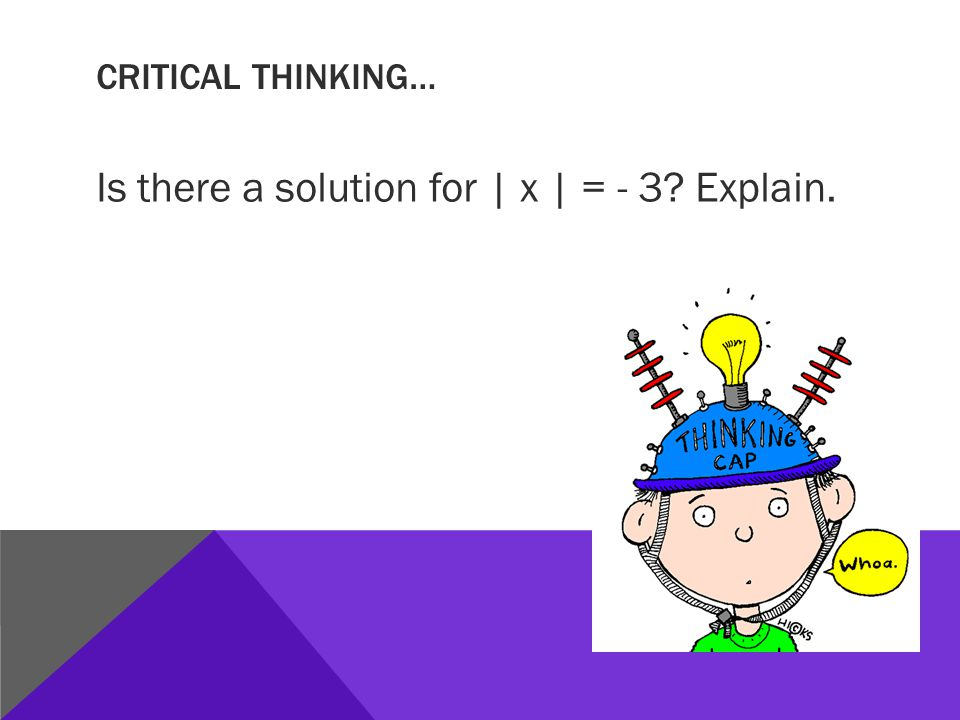 CRITICAL THINKING… Is there a solution for | x | = - 3? Explain.