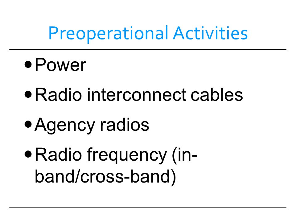 Preoperational Activities Power Radio interconnect cables Agency radios Radio frequency (in- band/cross-band)