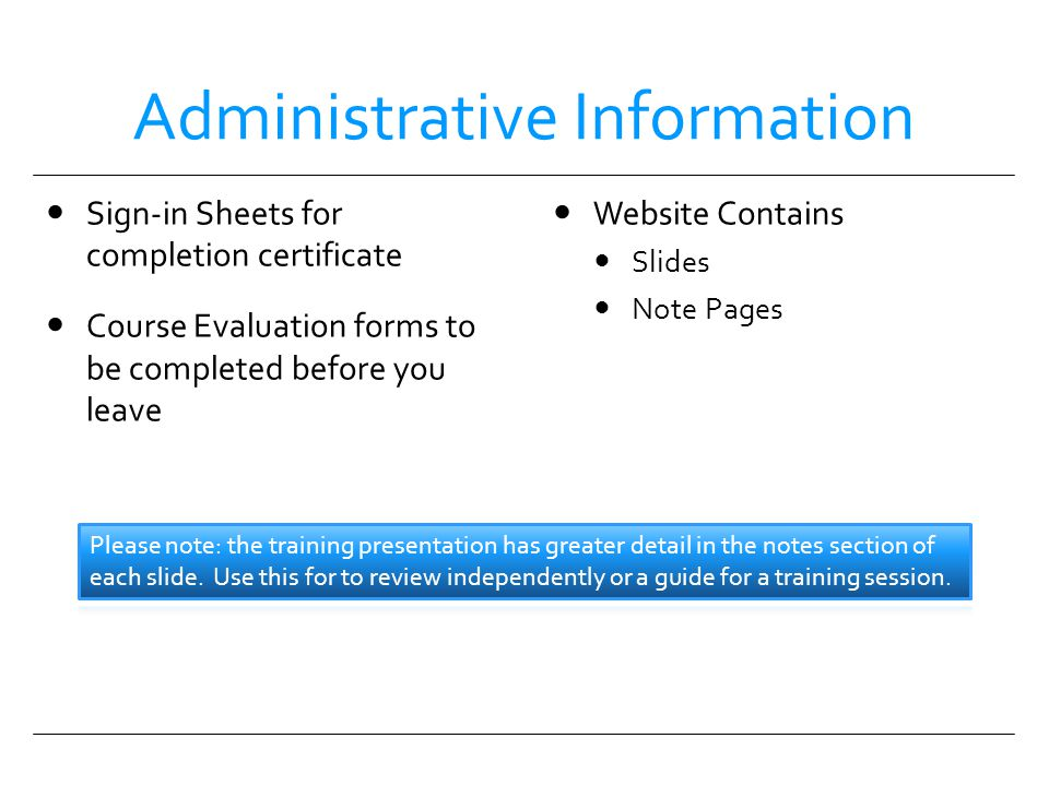 Administrative Information Sign-in Sheets for completion certificate Course Evaluation forms to be completed before you leave Website Contains Slides