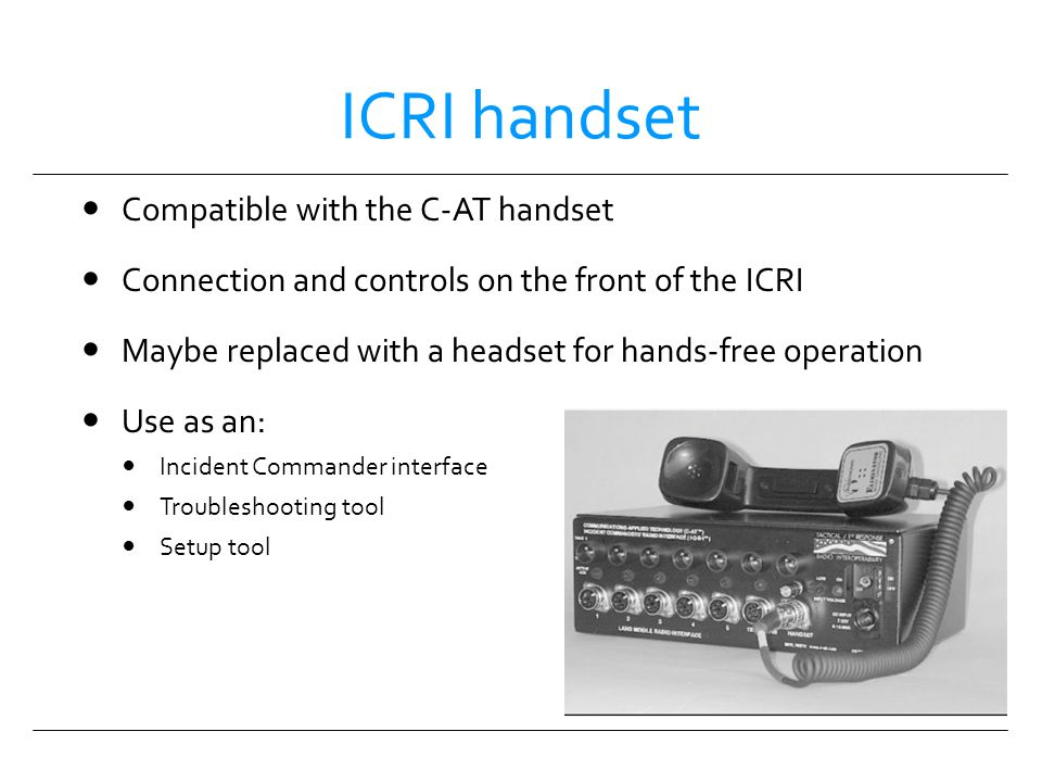 ICRI handset Compatible with the C-AT handset Connection and controls on the front of the ICRI Maybe replaced with a headset for hands-free operation