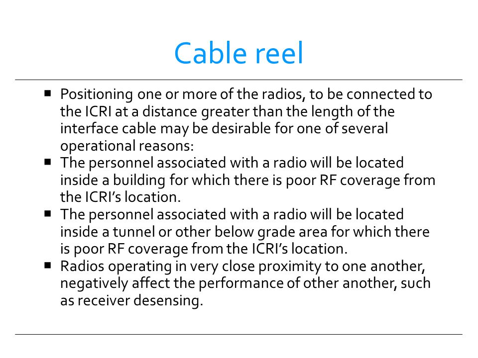 Cable reel Positioning one or more of the radios, to be connected to the ICRI at a distance greater than the length of the interface cable may be desi
