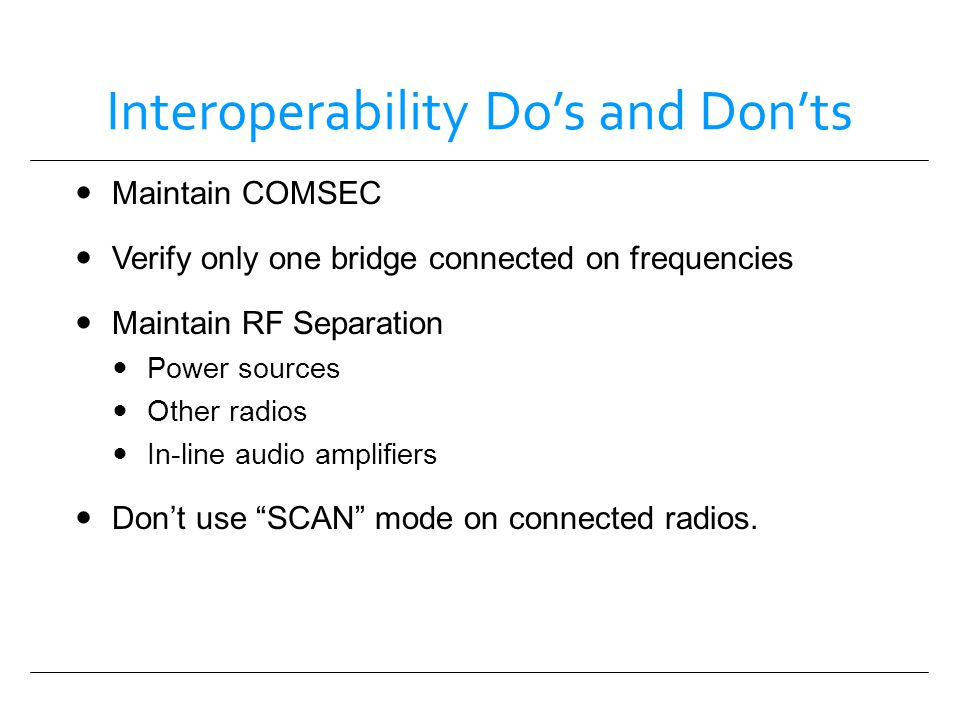 Interoperability Dos and Donts Maintain COMSEC Verify only one bridge connected on frequencies Maintain RF Separation Power sources Other radios In-li