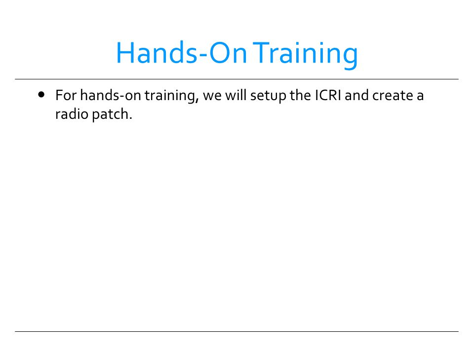 Hands-On Training For hands-on training, we will setup the ICRI and create a radio patch.