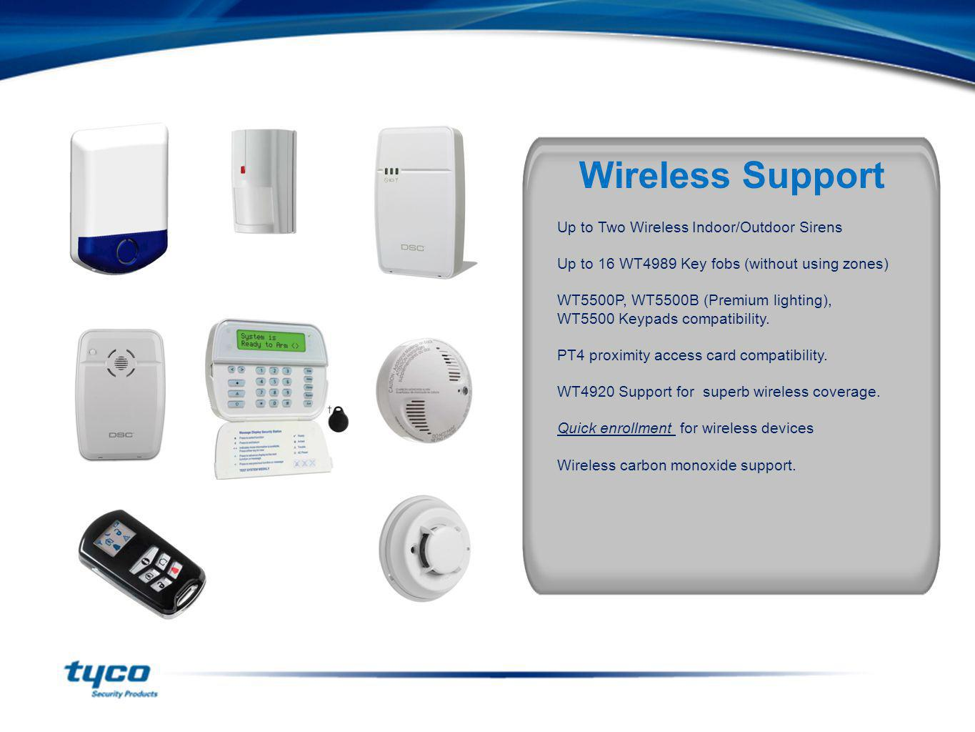 Note: In addition All 1-way 433MHz devices are supported Up to Two Wireless Indoor/Outdoor Sirens Up to 16 WT4989 Key fobs (without using zones) WT550