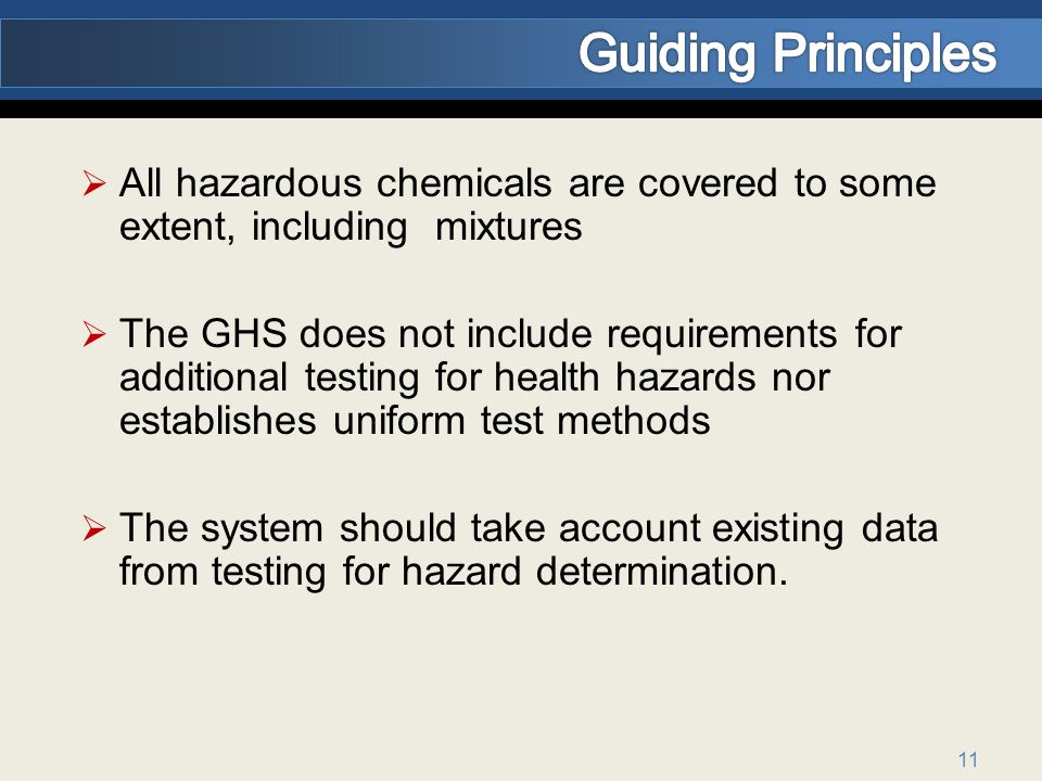 11 All hazardous chemicals are covered to some extent, including mixtures The GHS does not include requirements for additional testing for health hazards nor establishes uniform test methods The system should take account existing data from testing for hazard determination.
