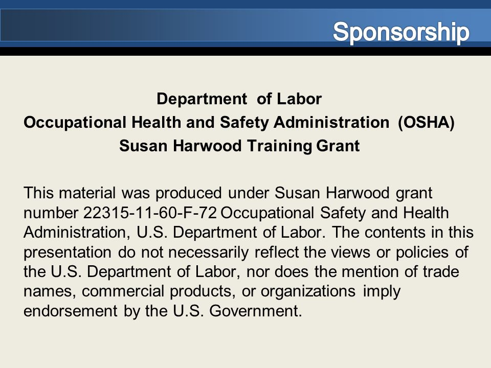 Department of Labor Occupational Health and Safety Administration (OSHA) Susan Harwood Training Grant This material was produced under Susan Harwood grant number 22315-11-60-F-72 Occupational Safety and Health Administration, U.S.