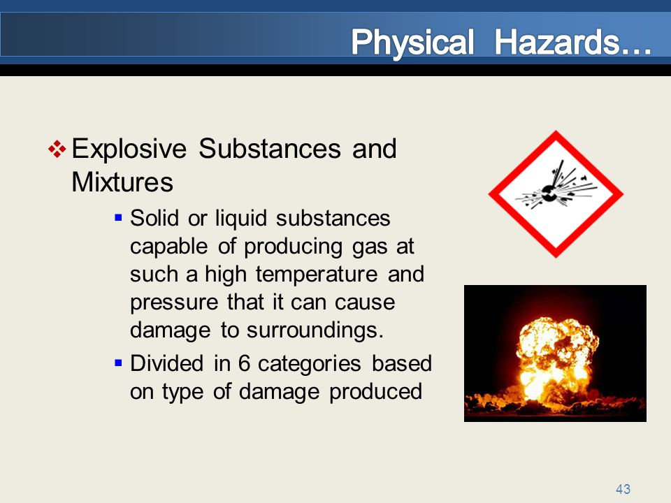 43 Explosive Substances and Mixtures Solid or liquid substances capable of producing gas at such a high temperature and pressure that it can cause damage to surroundings.