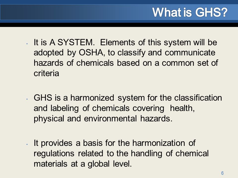 6 It is A SYSTEM. Elements of this system will be adopted by OSHA, to classify and communicate hazards of chemicals based on a common set of criteria