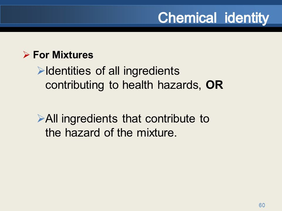 60 For Mixtures Identities of all ingredients contributing to health hazards, OR All ingredients that contribute to the hazard of the mixture.