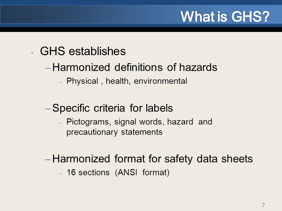 7 GHS establishes – Harmonized definitions of hazards – Physical, health, environmental – Specific criteria for labels – Pictograms, signal words, hazard and precautionary statements – Harmonized format for safety data sheets – 16 sections (ANSI format)