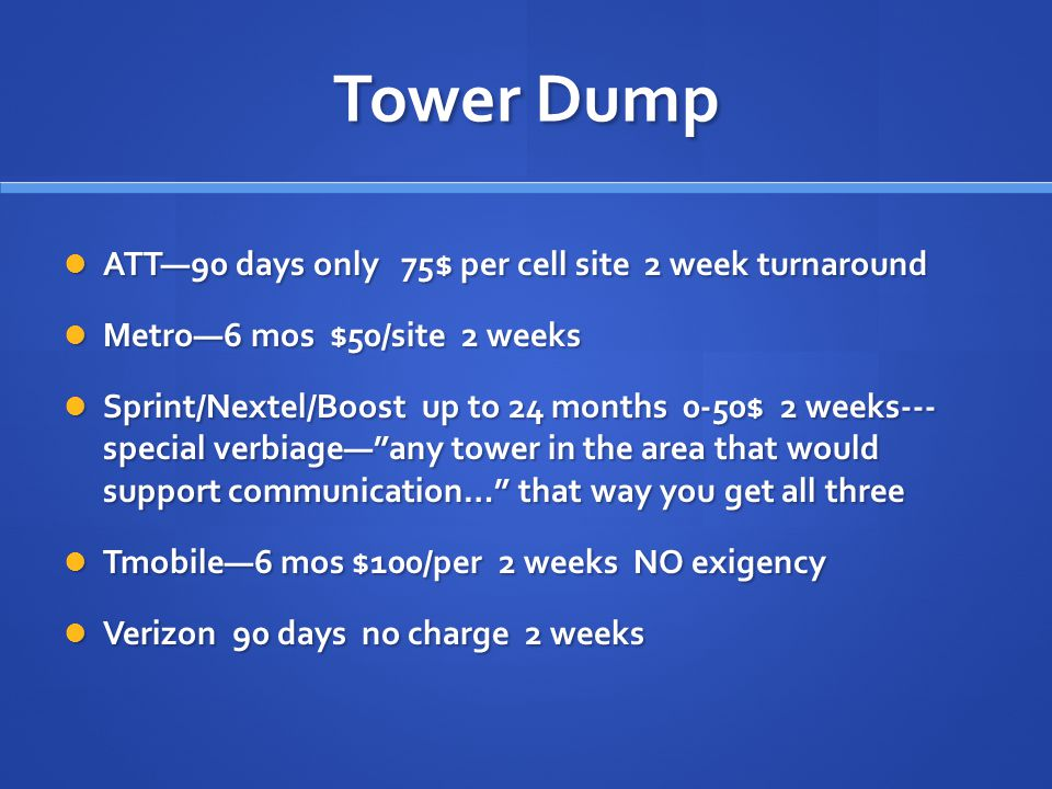 TOWER DUMP Recommended verbiage: Recommended verbiage: Requesting a Tower Dump from all cell sites in the immediate area of (address or lat/long of yo