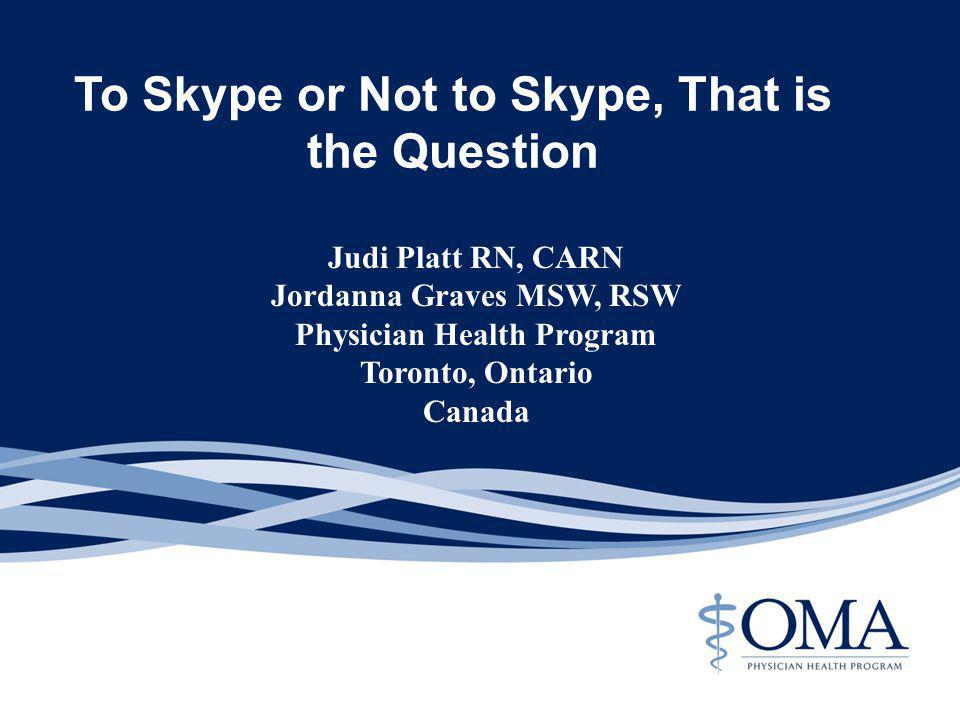 To Skype or Not to Skype, That is the Question Judi Platt RN, CARN Jordanna Graves MSW, RSW Physician Health Program Toronto, Ontario Canada