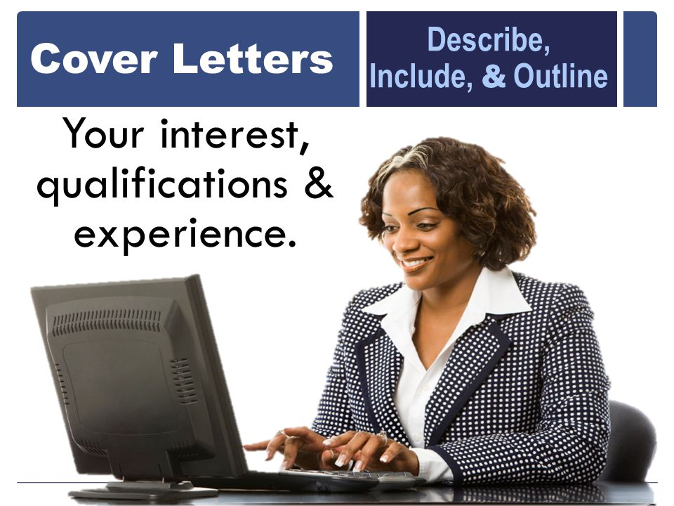 Your interest, qualifications & experience. Cover Letters Describe, Include, & Outline