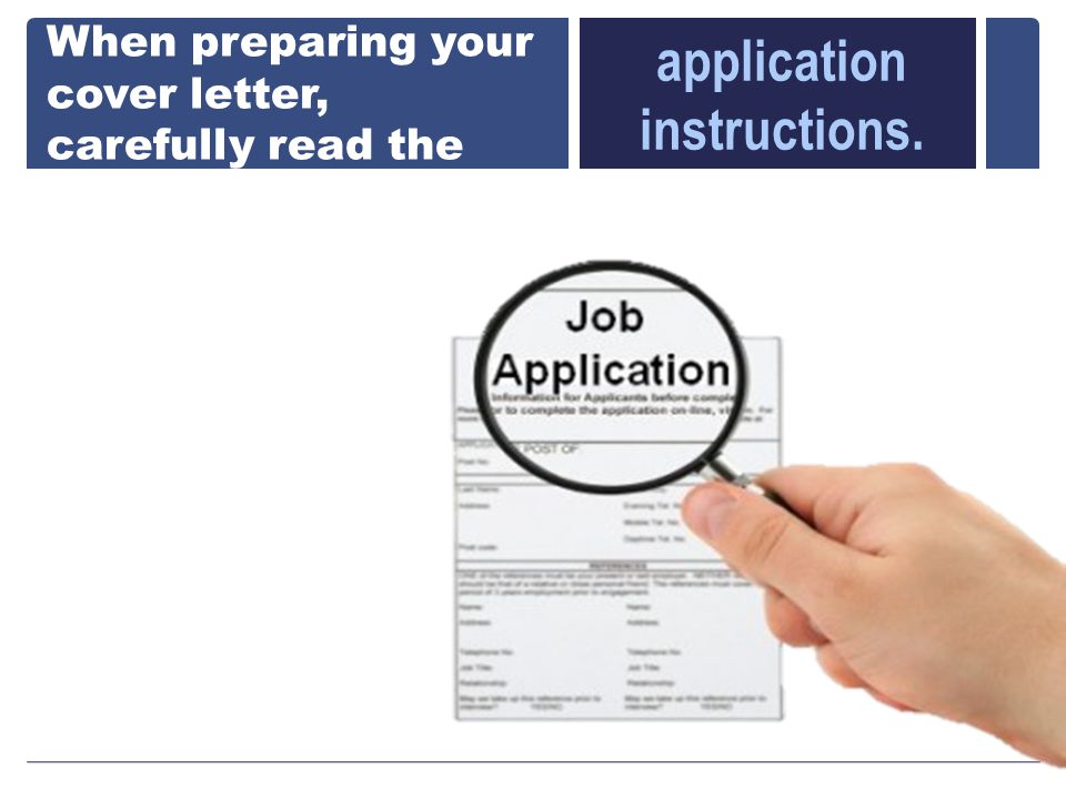 When preparing your cover letter, carefully read the application instructions.