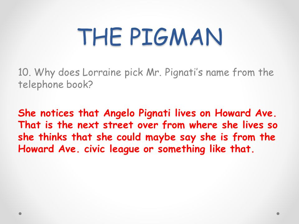THE PIGMAN 10. Why does Lorraine pick Mr. Pignatis name from the telephone book? She notices that Angelo Pignati lives on Howard Ave. That is the next