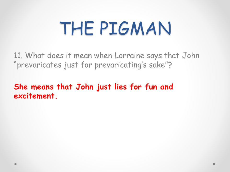 THE PIGMAN 11. What does it mean when Lorraine says that John prevaricates just for prevaricatings sake? She means that John just lies for fun and exc