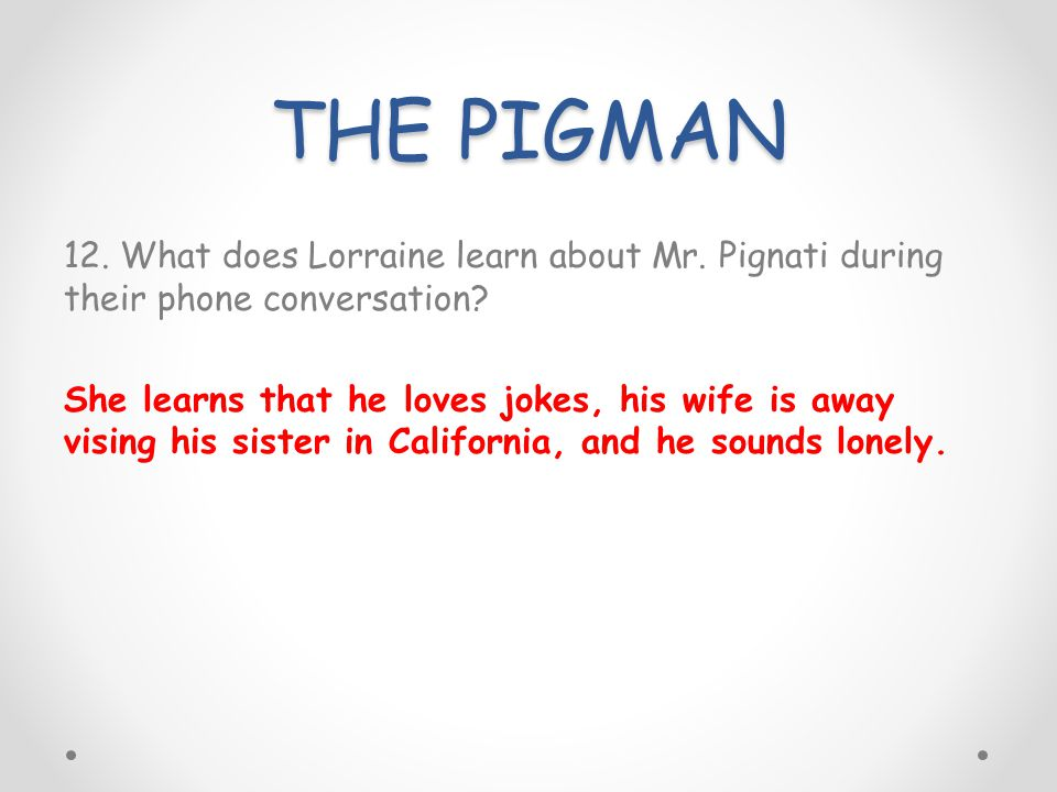 THE PIGMAN 12. What does Lorraine learn about Mr. Pignati during their phone conversation? She learns that he loves jokes, his wife is away vising his