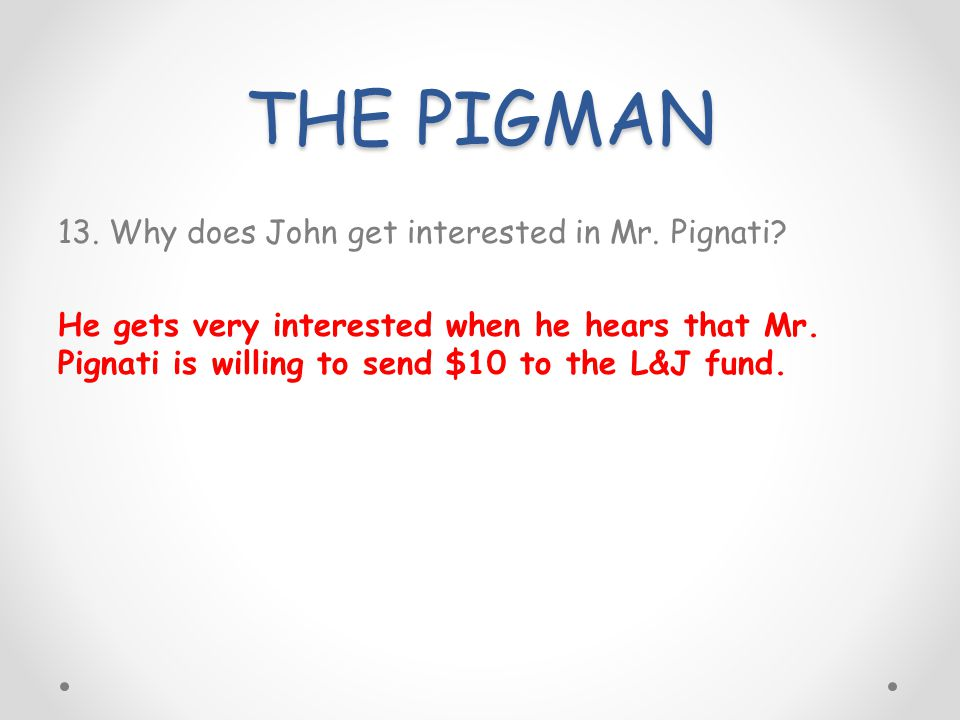 THE PIGMAN 13. Why does John get interested in Mr. Pignati? He gets very interested when he hears that Mr. Pignati is willing to send $10 to the L&J f