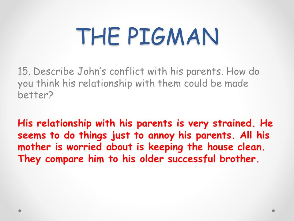 THE PIGMAN 15. Describe Johns conflict with his parents. How do you think his relationship with them could be made better? His relationship with his p