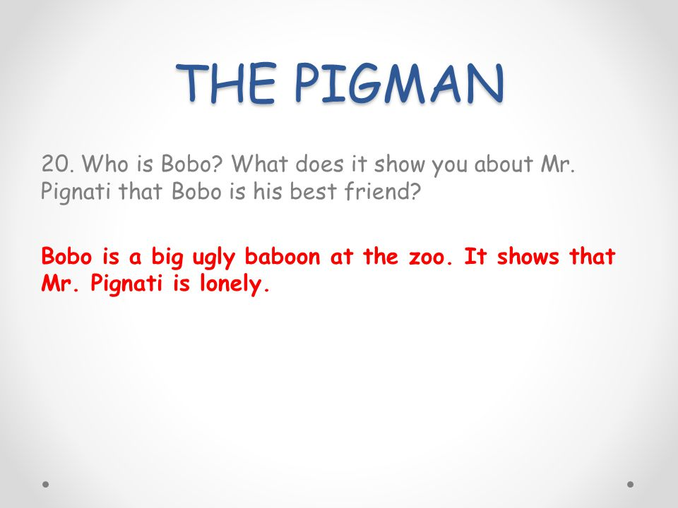 THE PIGMAN 20. Who is Bobo? What does it show you about Mr. Pignati that Bobo is his best friend? Bobo is a big ugly baboon at the zoo. It shows that