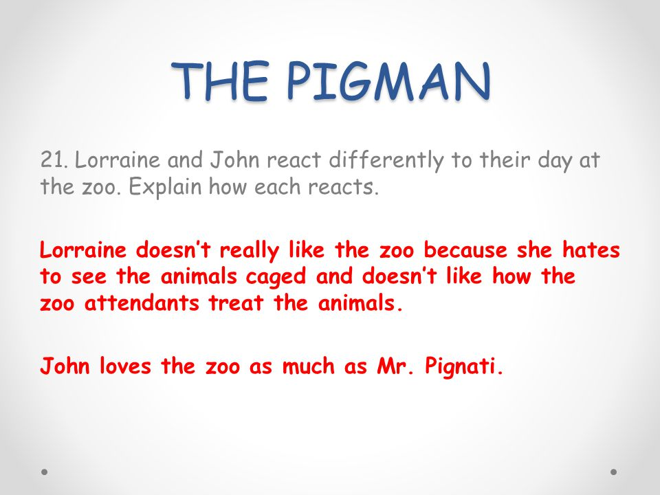 THE PIGMAN 21. Lorraine and John react differently to their day at the zoo. Explain how each reacts. Lorraine doesnt really like the zoo because she h