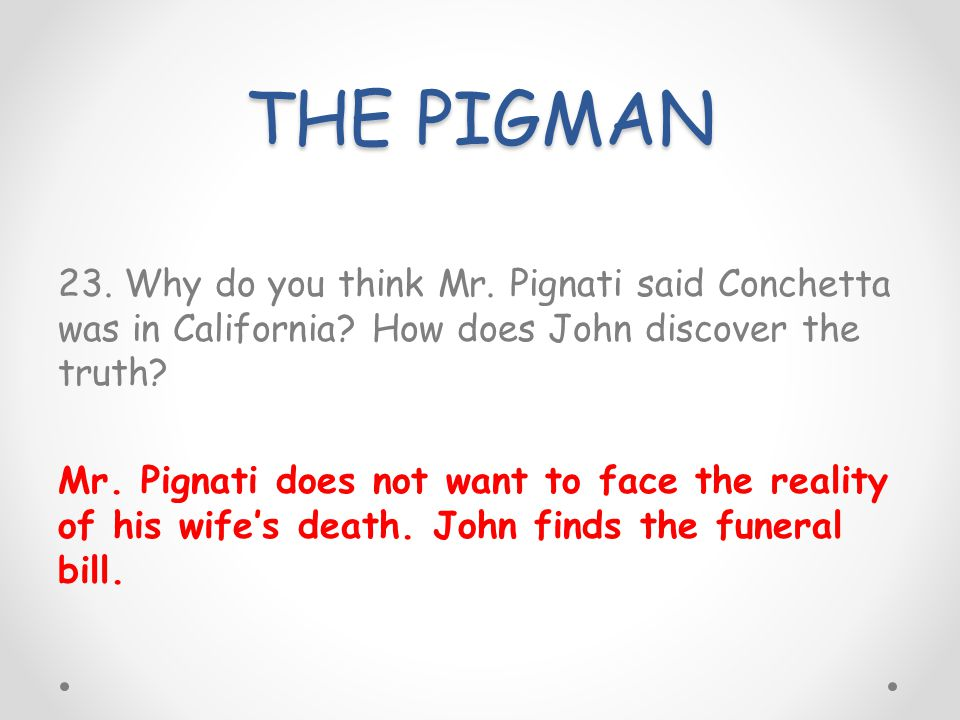 THE PIGMAN 23. Why do you think Mr. Pignati said Conchetta was in California? How does John discover the truth? Mr. Pignati does not want to face the