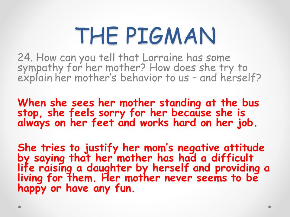 THE PIGMAN 24. How can you tell that Lorraine has some sympathy for her mother? How does she try to explain her mothers behavior to us – and herself?